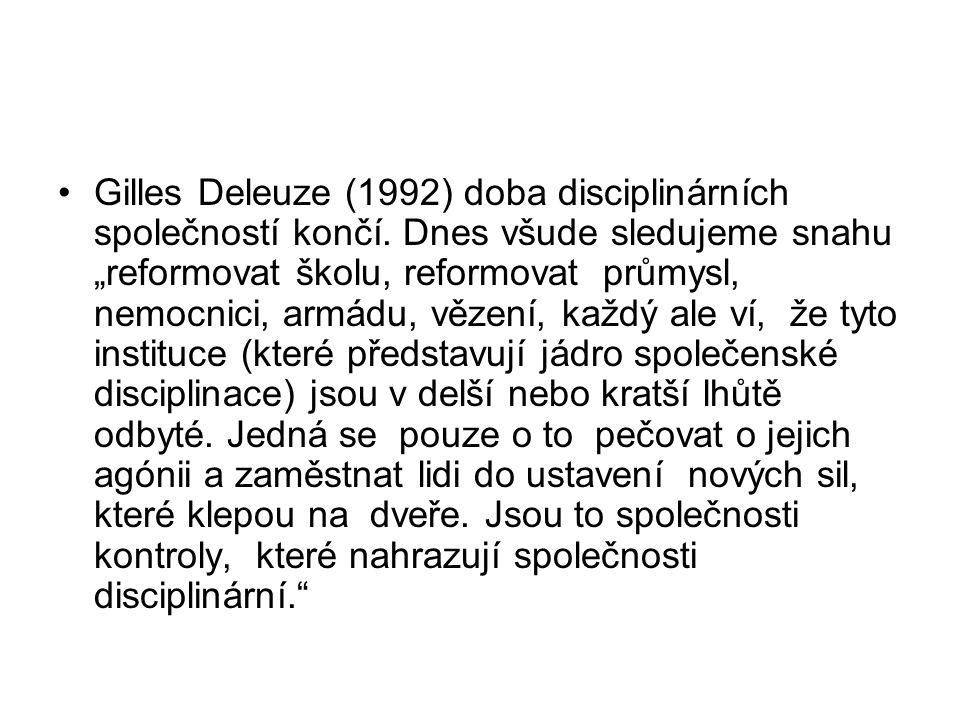 """Gilles Deleuze (1992) doba disciplinárních společností končí. Dnes všude sledujeme snahu """"reformovat školu, reformovat průmysl, nemocnici, armádu, věz"""