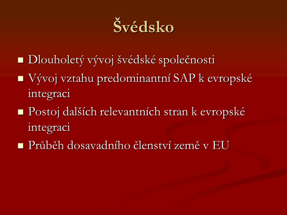 Švédsko Dlouholetý vývoj švédské společnosti Dlouholetý vývoj švédské společnosti Vývoj vztahu predominantní SAP k evropské integraci Vývoj vztahu predominantní SAP k evropské integraci Postoj dalších relevantních stran k evropské integraci Postoj dalších relevantních stran k evropské integraci Průběh dosavadního členství země v EU Průběh dosavadního členství země v EU