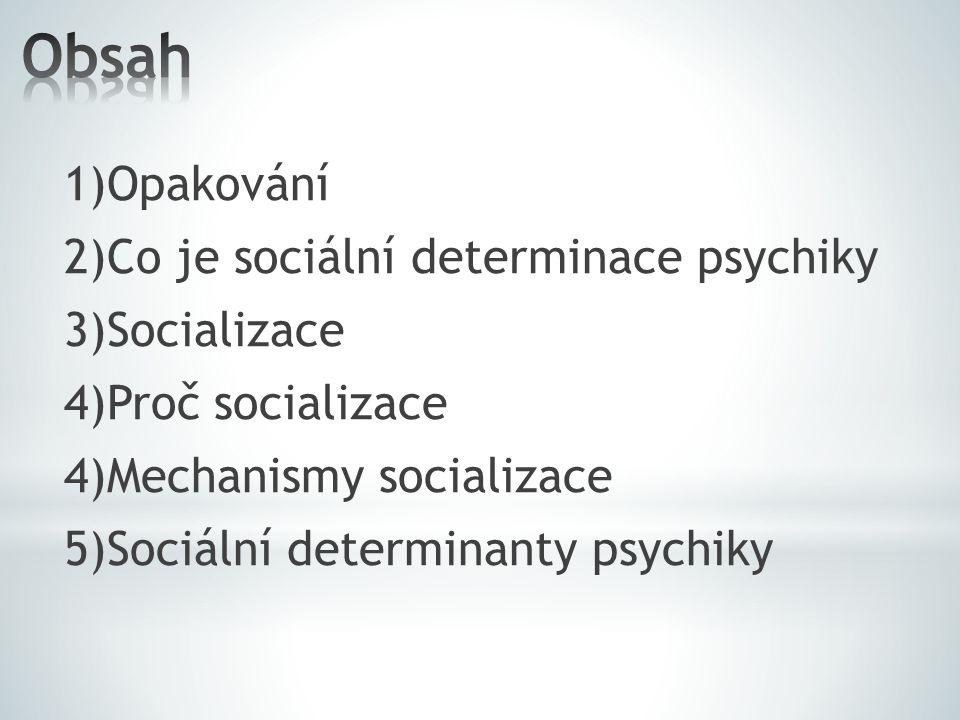 1)Opakování 2)Co je sociální determinace psychiky 3)Socializace 4)Proč socializace 4)Mechanismy socializace 5)Sociální determinanty psychiky