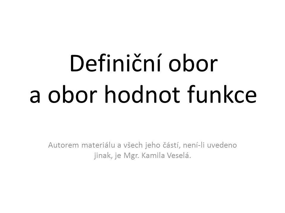Definiční obor a obor hodnot funkce Autorem materiálu a všech jeho částí, není-li uvedeno jinak, je Mgr. Kamila Veselá.