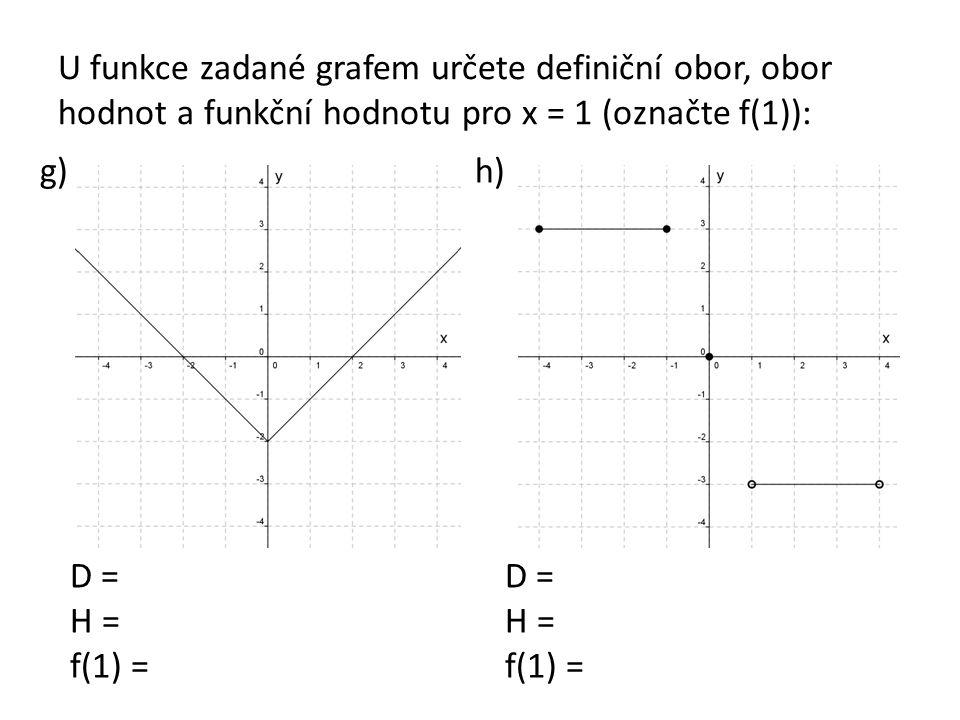 U funkce zadané grafem určete definiční obor, obor hodnot a funkční hodnotu pro x = 1 (označte f(1)): g)h) D = H = f(1) = D = H = f(1) =