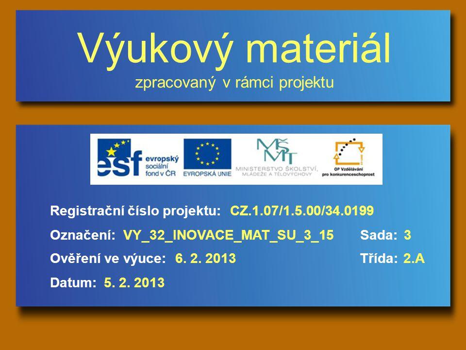 Výukový materiál zpracovaný v rámci projektu Označení:Sada: Ověření ve výuce:Třída: Datum: Registrační číslo projektu:CZ.1.07/1.5.00/34.0199 3VY_32_INOVACE_MAT_SU_3_15 6.