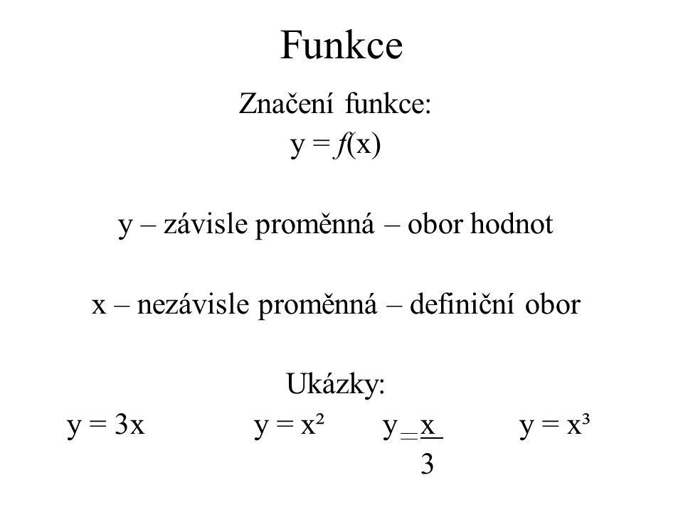 Funkce Značení funkce: y = f(x) y – závisle proměnná – obor hodnot x – nezávisle proměnná – definiční obor Ukázky: y = 3x y = x²y xy = x³ 3