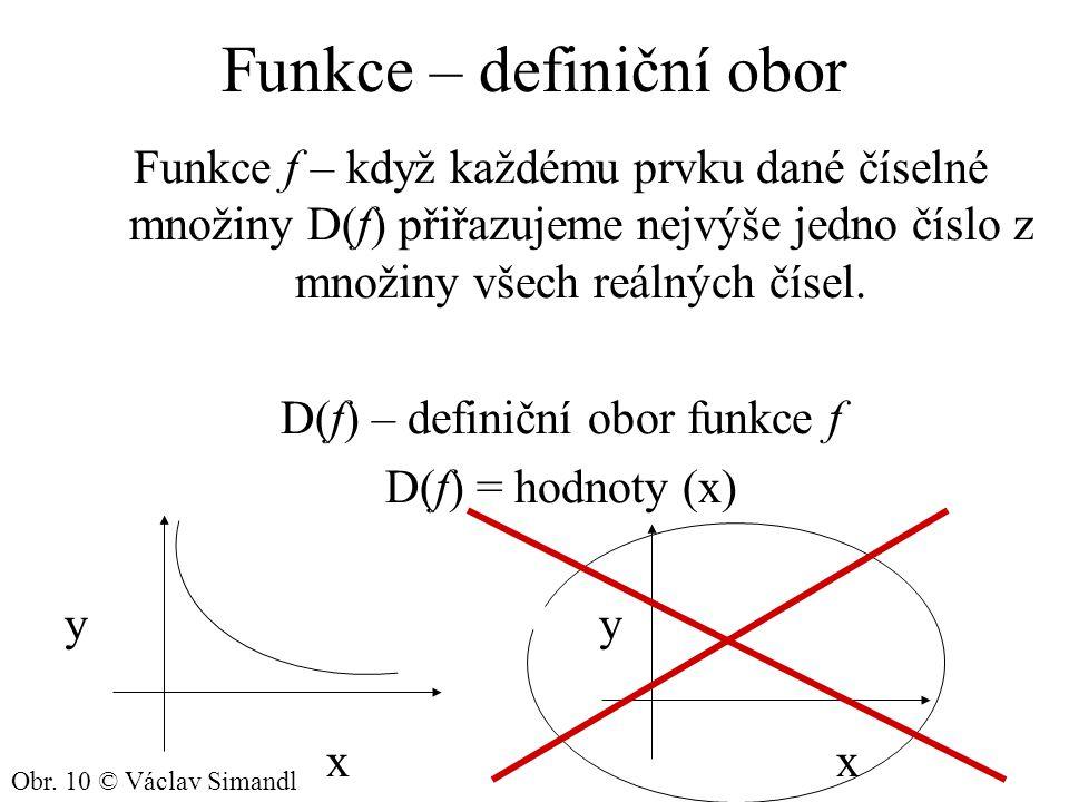 Funkce – definiční obor Funkce f – když každému prvku dané číselné množiny D(f) přiřazujeme nejvýše jedno číslo z množiny všech reálných čísel. D(f) –