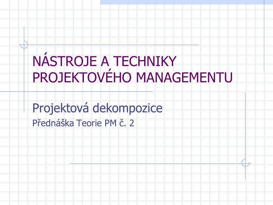 NÁSTROJE A TECHNIKY PROJEKTOVÉHO MANAGEMENTU Projektová dekompozice Přednáška Teorie PM č. 2