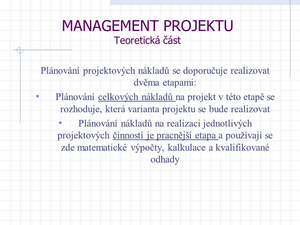MANAGEMENT PROJEKTU Teoretická část Plánování projektových nákladů se doporučuje realizovat dvěma etapami: Plánování celkových nákladů na projekt v té