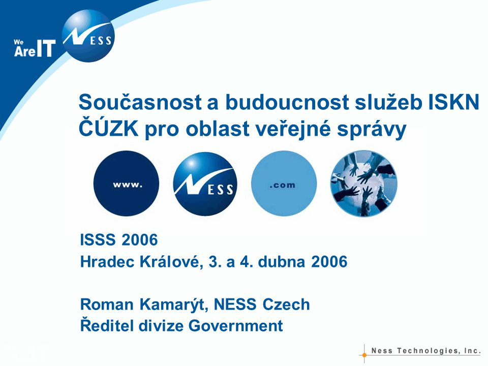 Současnost a budoucnost služeb ISKN ČÚZK pro oblast veřejné správy ISSS 2006 Hradec Králové, 3. a 4. dubna 2006 Roman Kamarýt, NESS Czech Ředitel divi
