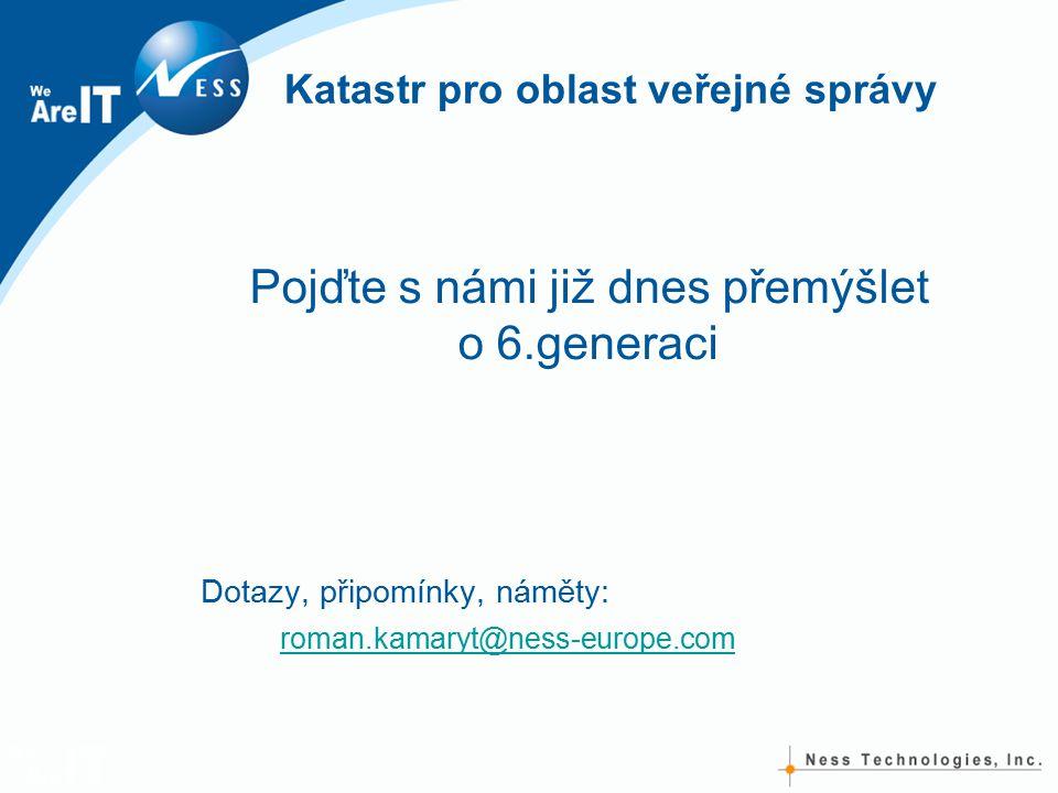 Katastr pro oblast veřejné správy Pojďte s námi již dnes přemýšlet o 6.generaci Dotazy, připomínky, náměty: roman.kamaryt@ness-europe.com