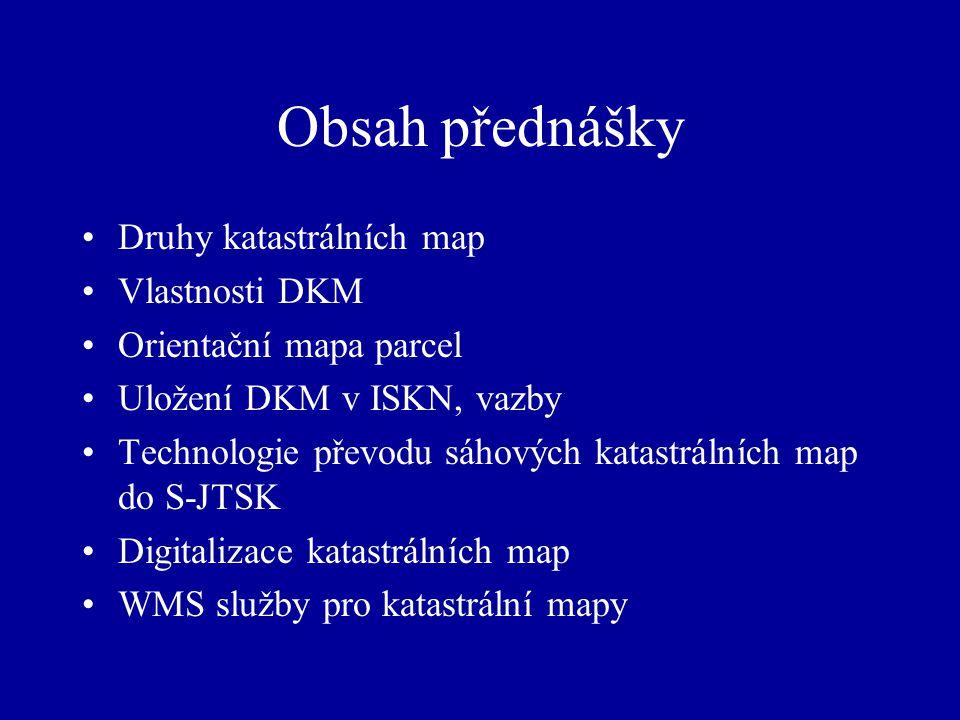 Obsah přednášky Druhy katastrálních map Vlastnosti DKM Orientační mapa parcel Uložení DKM v ISKN, vazby Technologie převodu sáhových katastrálních map do S-JTSK Digitalizace katastrálních map WMS služby pro katastrální mapy