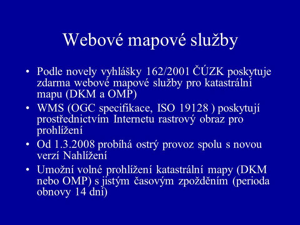 Webové mapové služby Podle novely vyhlášky 162/2001 ČÚZK poskytuje zdarma webové mapové služby pro katastrální mapu (DKM a OMP) WMS (OGC specifikace, ISO 19128 ) poskytují prostřednictvím Internetu rastrový obraz pro prohlížení Od 1.3.2008 probíhá ostrý provoz spolu s novou verzí Nahlížení Umožní volné prohlížení katastrální mapy (DKM nebo OMP) s jistým časovým zpožděním (perioda obnovy 14 dní)