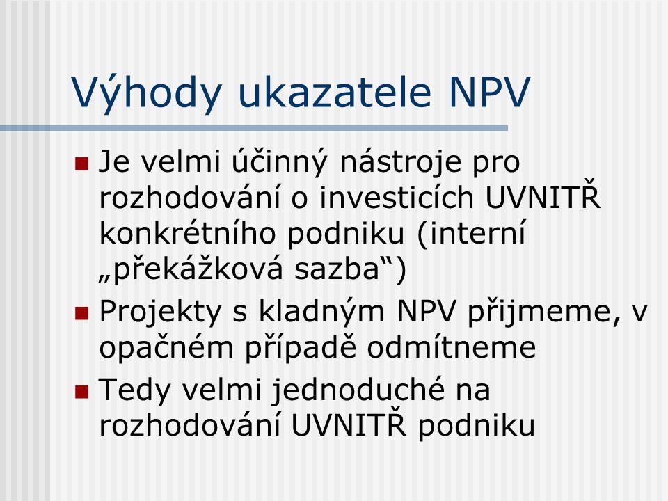 Nevýhody ukazatele NPV Různé podniky – různé interní překážkové sazby (nevíme, jakou sazbu použít) Uživatelé, kteří nemají technické vzdělání ukazateli NPV nerozumí (můžou projekt s kladným, ale nízkým NPV chybně považovat za málo výnosný)