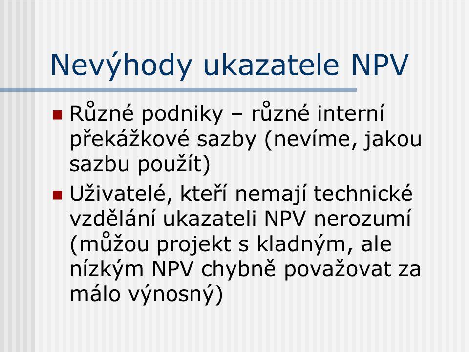 Nevýhody ukazatele NPV Různé podniky – různé interní překážkové sazby (nevíme, jakou sazbu použít) Uživatelé, kteří nemají technické vzdělání ukazatel