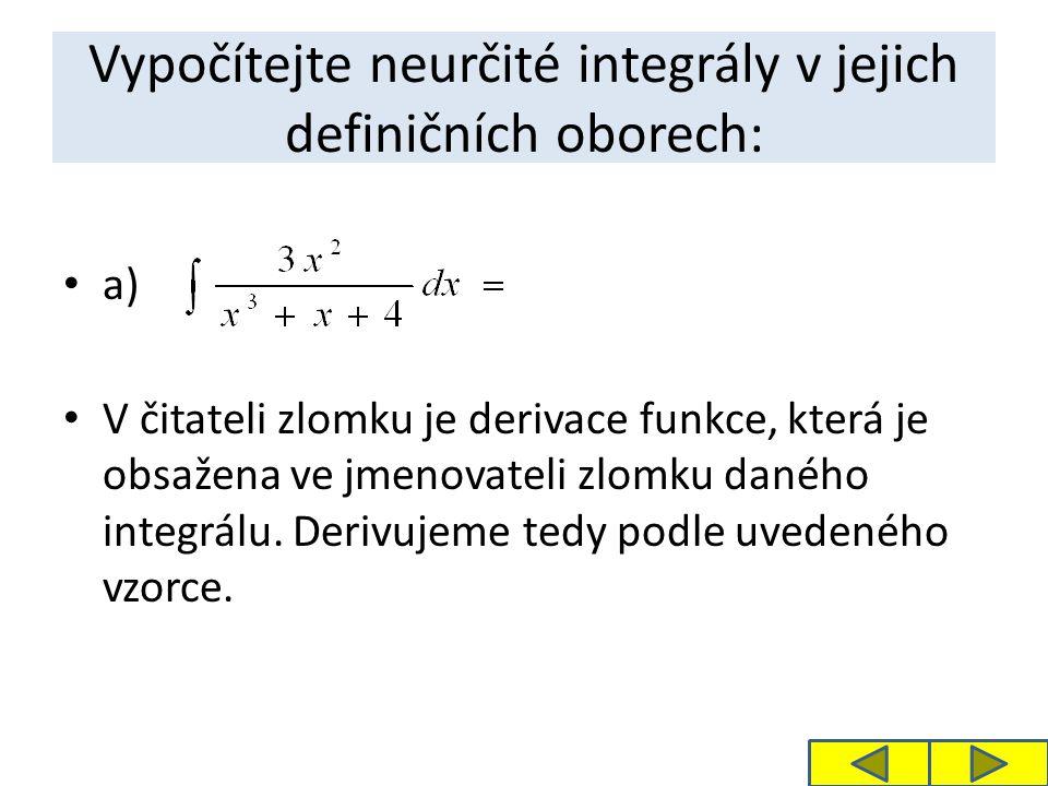 Vypočítejte neurčité integrály v jejich definičních oborech: a) V čitateli zlomku je derivace funkce, která je obsažena ve jmenovateli zlomku daného integrálu.