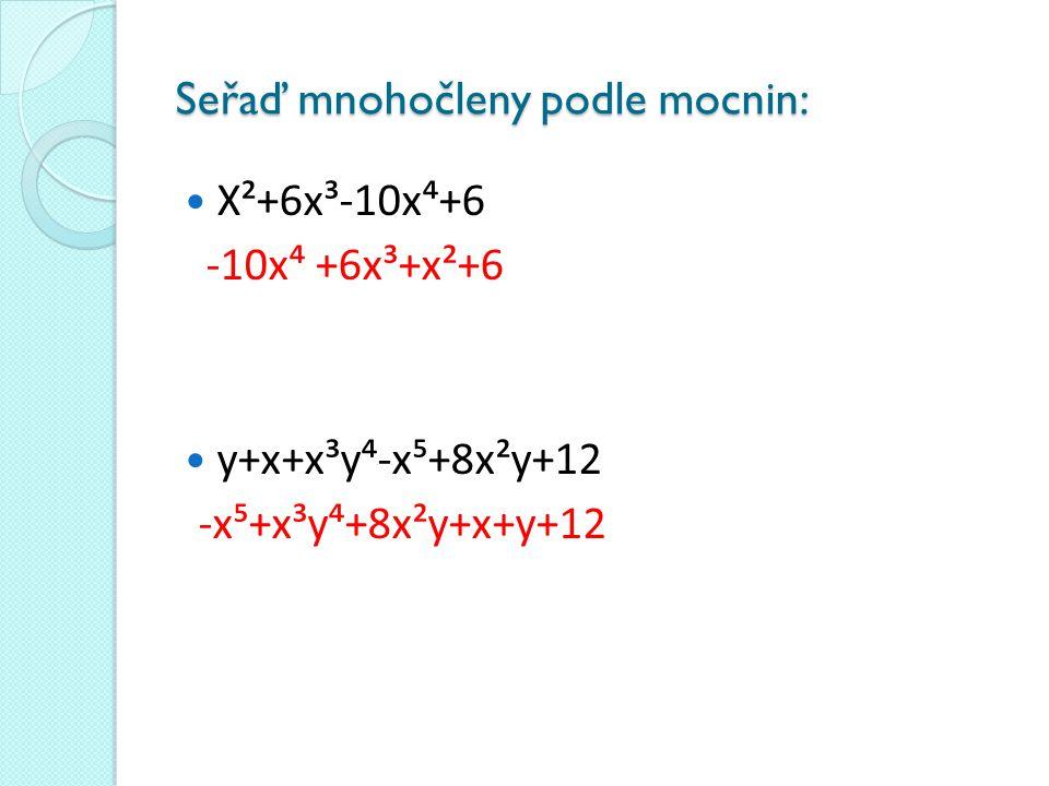 Seřaď mnohočleny podle mocnin: X²+6x³-10x⁴+6 -10x⁴ +6x³+x²+6 y+x+x³y⁴-x⁵+8x²y+12 -x⁵+x³y⁴+8x²y+x+y+12