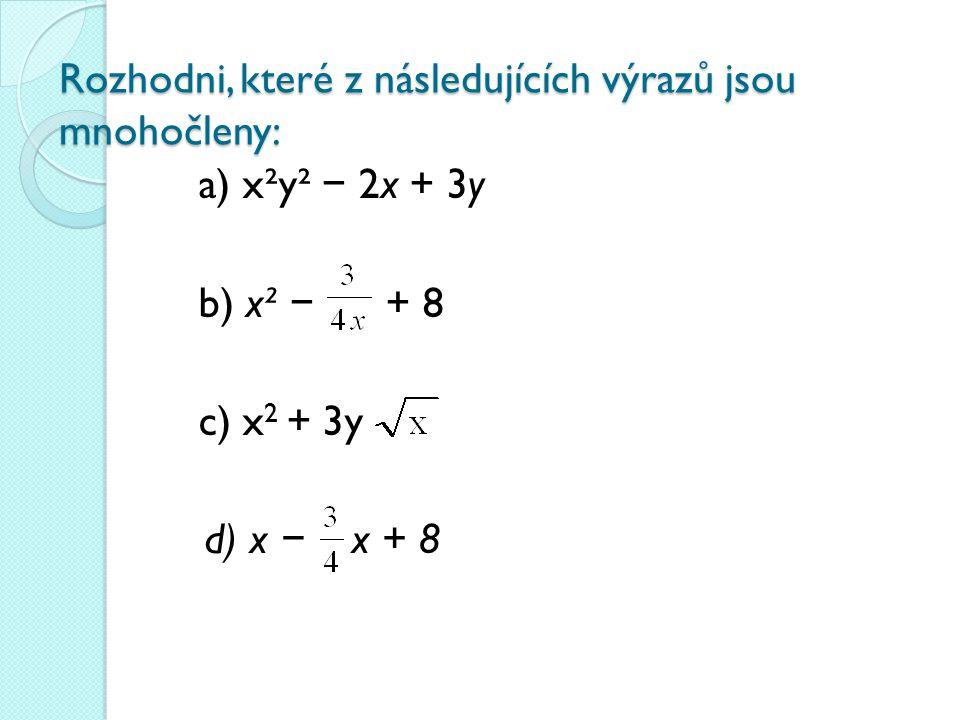 Rozhodni, které z následujících výrazů jsou mnohočleny: a) x²y² − 2x + 3y b) x² − + 8 c) x 2 + 3y d) x − x + 8