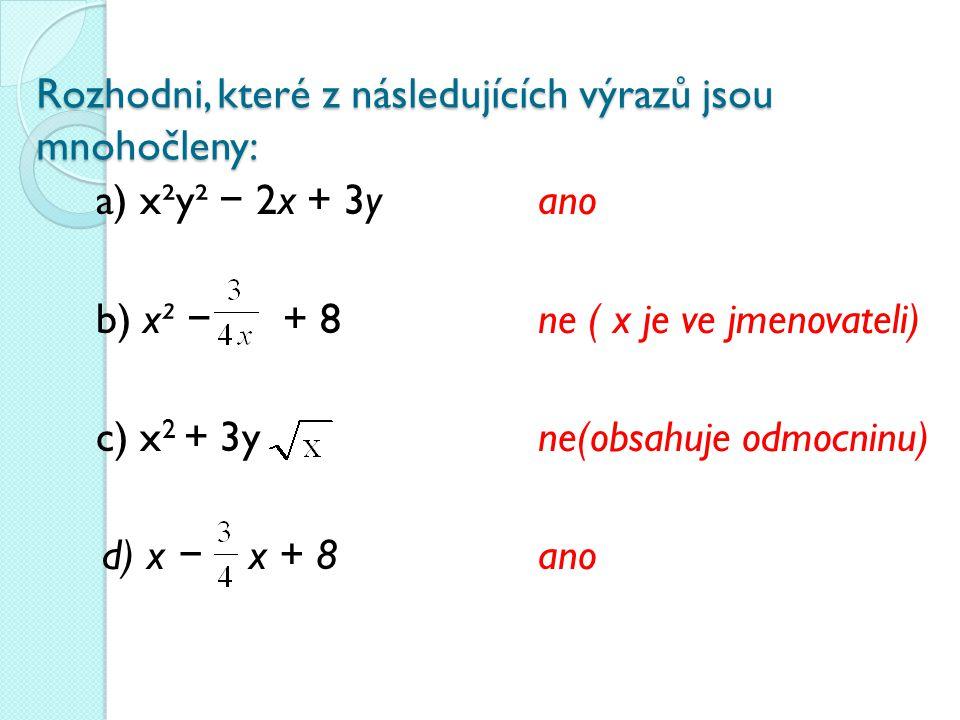 Rozhodni, které z následujících výrazů jsou mnohočleny: a) x²y² − 2x + 3yano b) x² − + 8 ne ( x je ve jmenovateli) c) x 2 + 3yne(obsahuje odmocninu) d) x − x + 8 ano