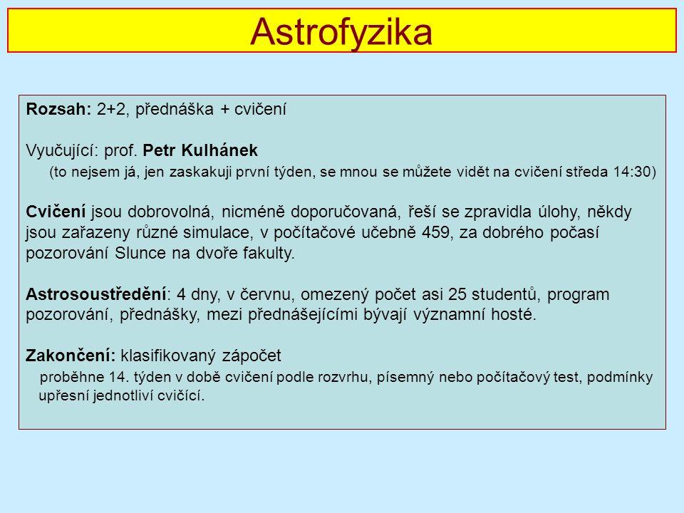 Astrofyzika Rozsah: 2+2, přednáška + cvičení Vyučující: prof.