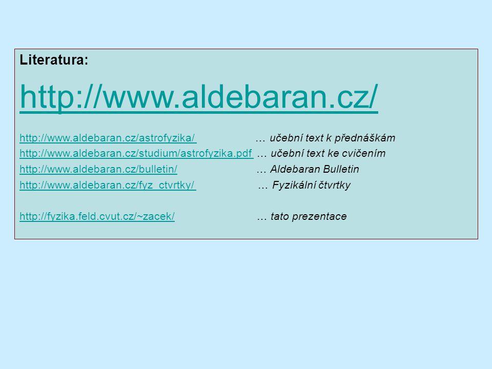 Literatura: http://www.aldebaran.cz/ http://www.aldebaran.cz/astrofyzika/ http://www.aldebaran.cz/astrofyzika/ … učební text k přednáškám http://www.aldebaran.cz/studium/astrofyzika.pdf http://www.aldebaran.cz/studium/astrofyzika.pdf … učební text ke cvičením http://www.aldebaran.cz/bulletin/http://www.aldebaran.cz/bulletin/ … Aldebaran Bulletin http://www.aldebaran.cz/fyz_ctvrtky/ http://www.aldebaran.cz/fyz_ctvrtky/ … Fyzikální čtvrtky http://fyzika.feld.cvut.cz/~zacek/http://fyzika.feld.cvut.cz/~zacek/ … tato prezentace