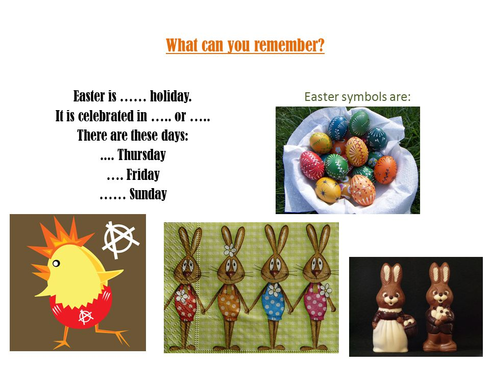 What can you remember? Easter is …… holiday. It is celebrated in ….. or ….. There are these days:.... Thursday …. Friday …… Sunday Easter symbols are: