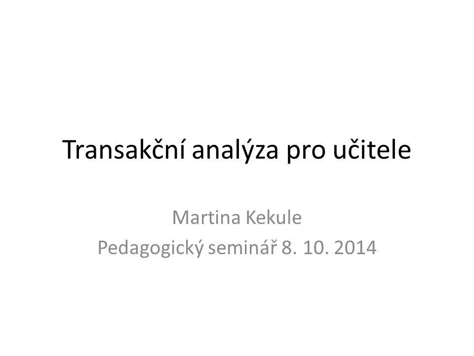 Transakční analýza pro učitele Martina Kekule Pedagogický seminář 8. 10. 2014