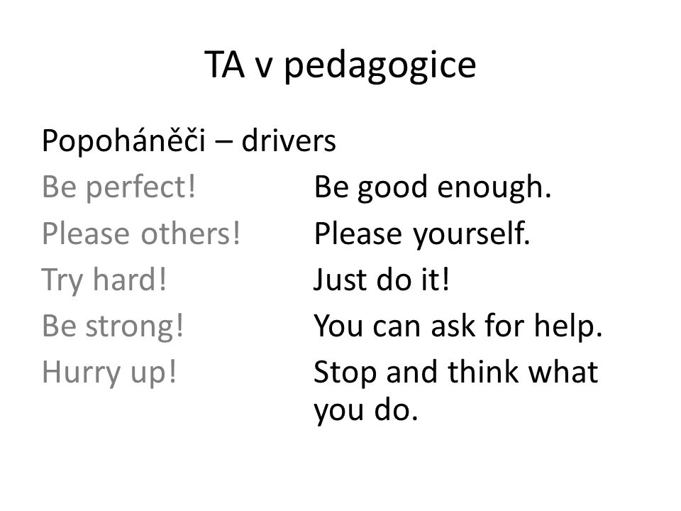 TA v pedagogice Popoháněči – drivers Be perfect!Be good enough. Please others!Please yourself. Try hard!Just do it! Be strong!You can ask for help. Hu