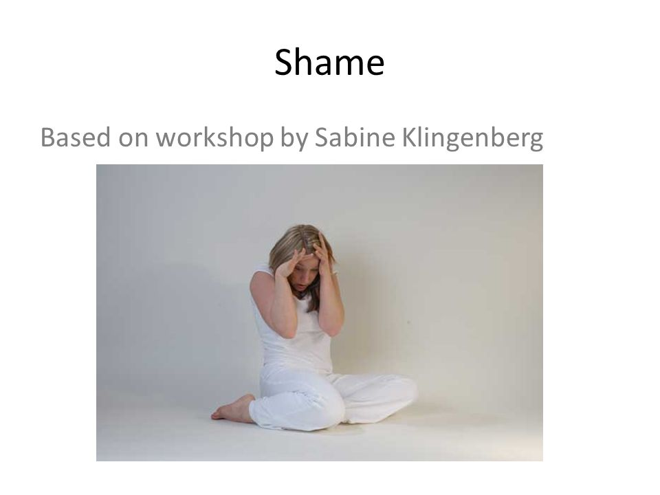 Shame Based on workshop by Sabine Klingenberg
