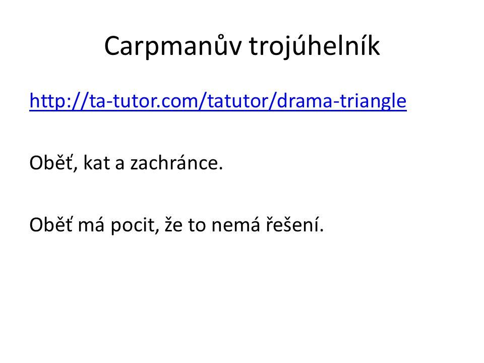 Carpmanův trojúhelník http://ta-tutor.com/tatutor/drama-triangle Oběť, kat a zachránce. Oběť má pocit, že to nemá řešení.