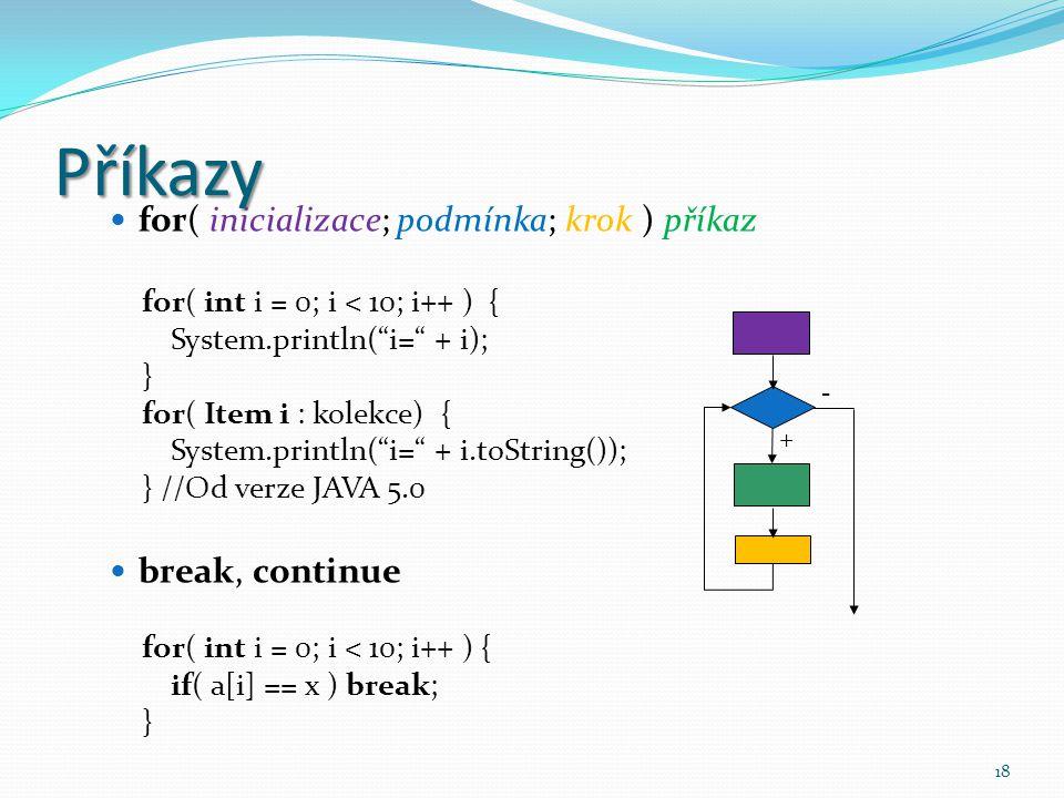 """18 Příkazy for( inicializace; podmínka; krok ) příkaz for( int i = 0; i < 10; i++ ) { System.println(""""i="""" + i); } for( Item i : kolekce) { System.prin"""