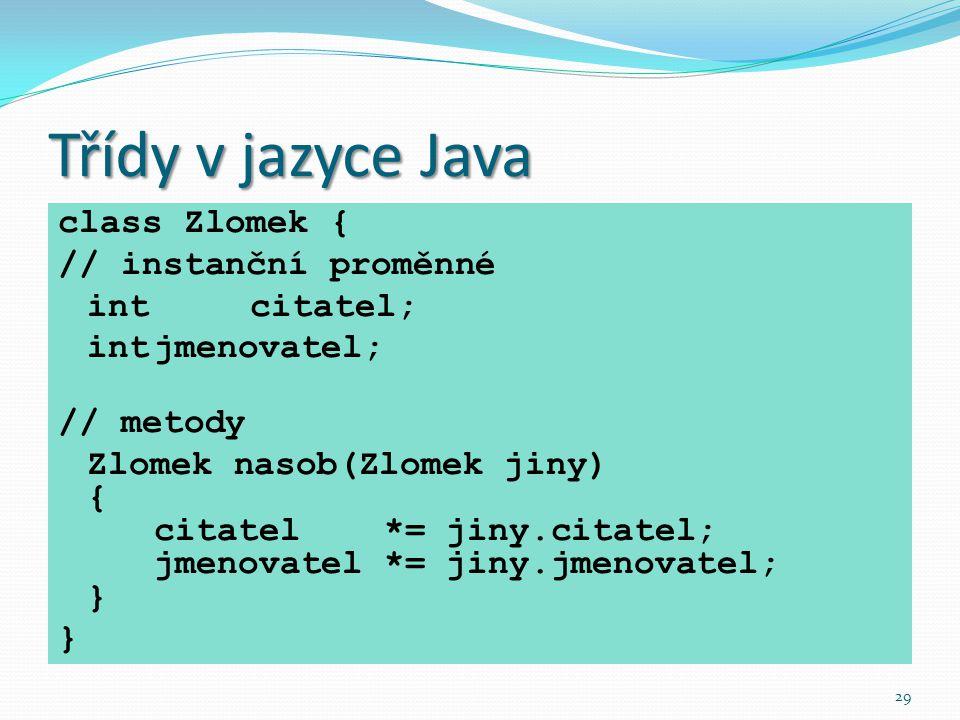 29 Třídy v jazyce Java class Zlomek { // instanční proměnné int citatel; intjmenovatel; // metody Zlomek nasob(Zlomek jiny) { citatel *= jiny.citatel;