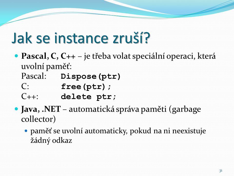 31 Jak se instance zruší? Pascal, C, C++ – je třeba volat speciální operaci, která uvolní paměť: Pascal: Dispose(ptr) C: free(ptr); C++: delete ptr; J