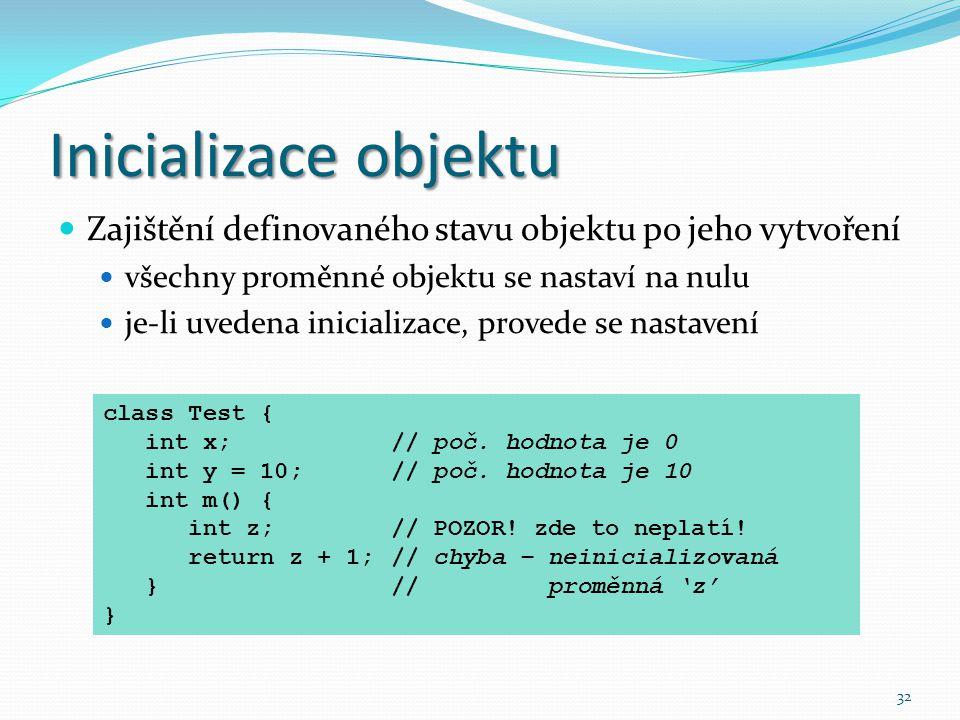 32 Inicializace objektu Zajištění definovaného stavu objektu po jeho vytvoření všechny proměnné objektu se nastaví na nulu je-li uvedena inicializace,