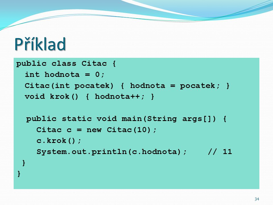 34 Příklad public class Citac { int hodnota = 0; Citac(int pocatek) { hodnota = pocatek; } void krok() { hodnota++; } public static void main(String a