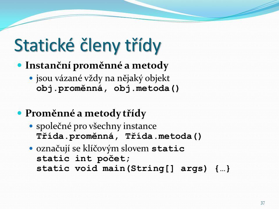 37 Statické členy třídy Instanční proměnné a metody jsou vázané vždy na nějaký objekt obj.proměnná, obj.metoda() Proměnné a metody třídy společné pro