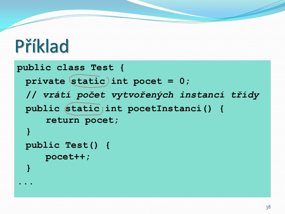 38 Příklad public class Test { private static int pocet = 0; // vrátí počet vytvořených instancí třídy public static int pocetInstanci() { return poce