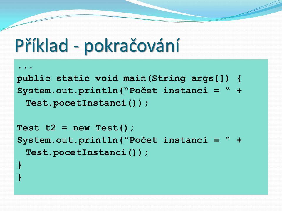 """Příklad - pokračování... public static void main(String args[]) { System.out.println(""""Počet instanci = """" + Test.pocetInstanci()); Test t2 = new Test()"""