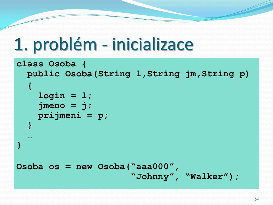 50 1. problém - inicializace class Osoba { public Osoba(String l,String jm,String p) { login = l; jmeno = j; prijmeni = p; } … } Osoba os = new Osoba(