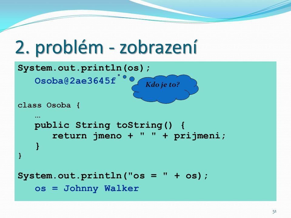 51 2. problém - zobrazení System.out.println(os); Osoba@2ae3645f class Osoba { … public String toString() { return jmeno +