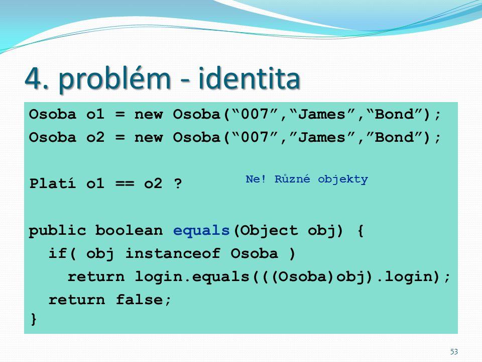 """53 4. problém - identita Osoba o1 = new Osoba(""""007"""",""""James"""",""""Bond""""); Osoba o2 = new Osoba(""""007"""",""""James"""",""""Bond""""); Platí o1 == o2 ? public boolean equal"""