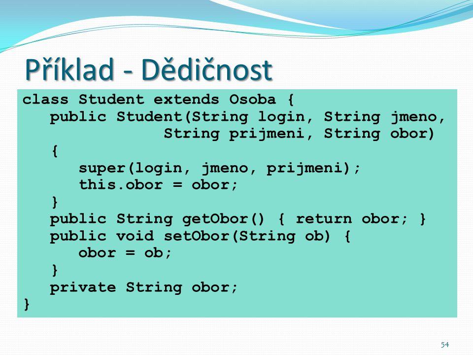 54 Příklad - Dědičnost class Student extends Osoba { public Student(String login, String jmeno, String prijmeni, String obor) { super(login, jmeno, pr
