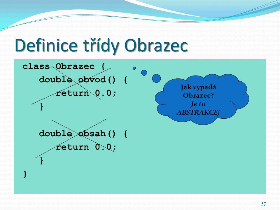 57 Definice třídy Obrazec class Obrazec { double obvod() { return 0.0; } double obsah() { return 0.0; } Jak vypadá Obrazec? Je to ABSTRAKCE!