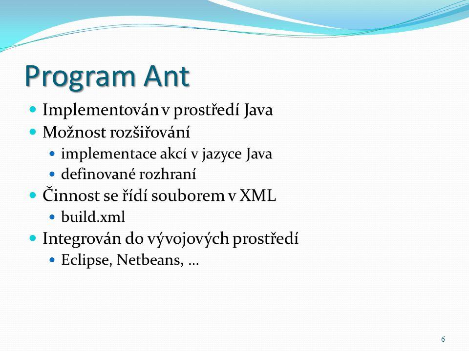 6 Program Ant Implementován v prostředí Java Možnost rozšiřování implementace akcí v jazyce Java definované rozhraní Činnost se řídí souborem v XML bu