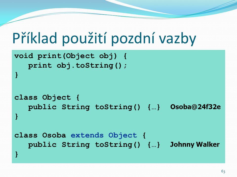 63 Příklad použití pozdní vazby void print(Object obj) { print obj.toString(); } class Object { public String toString() {…} Osoba@24f32e } class Osob