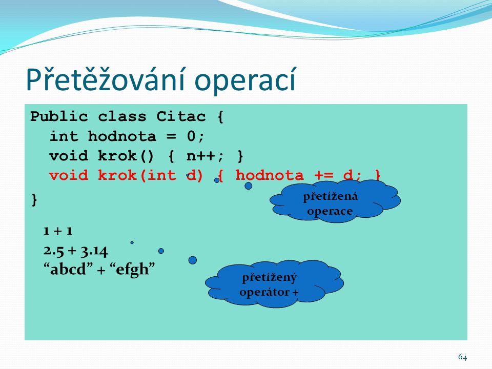64 Přetěžování operací Public class Citac { int hodnota = 0; void krok() { n++; } void krok(int d) { hodnota += d; } } přetížená operace 1 + 1 2.5 + 3