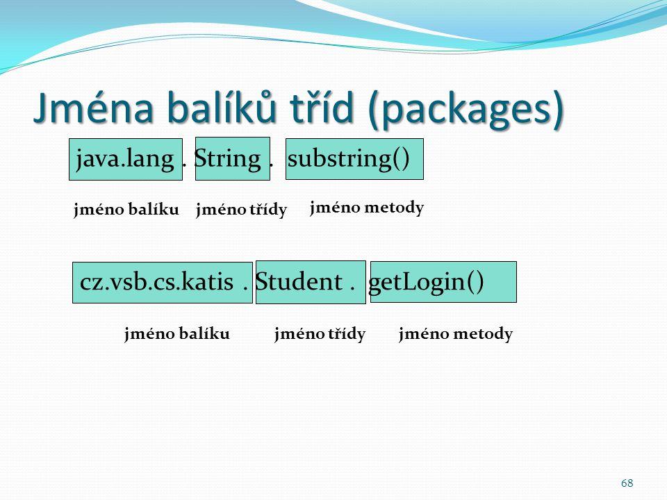 68 Jména balíků tříd (packages) java.lang. String. substring() jméno balíkujméno třídy jméno metody cz.vsb.cs.katis. Student. getLogin() jméno balíkuj