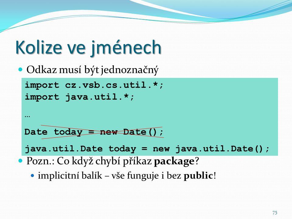 75 Kolize ve jménech Odkaz musí být jednoznačný Pozn.: Co když chybí příkaz package? implicitní balík – vše funguje i bez public! import cz.vsb.cs.uti