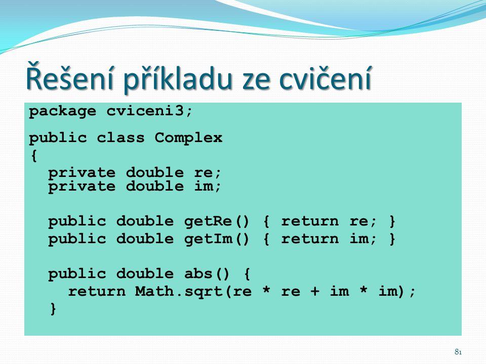 81 Řešení příkladu ze cvičení package cviceni3; public class Complex { private double re; private double im; public double getRe() { return re; } publ