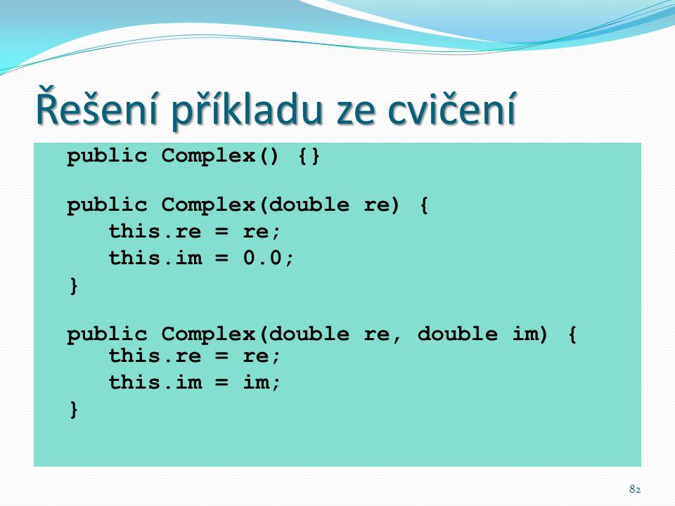 82 Řešení příkladu ze cvičení public Complex() {} public Complex(double re) { this.re = re; this.im = 0.0; } public Complex(double re, double im) { th