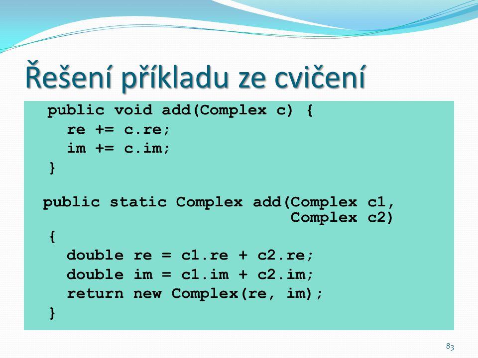 83 Řešení příkladu ze cvičení public void add(Complex c) { re += c.re; im += c.im; } public static Complex add(Complex c1, Complex c2) { double re = c