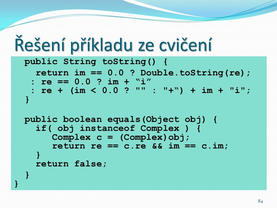 """84 Řešení příkladu ze cvičení public String toString() { return im == 0.0 ? Double.toString(re); : re == 0.0 ? im + """"i"""" : re + (im < 0.0 ?"""