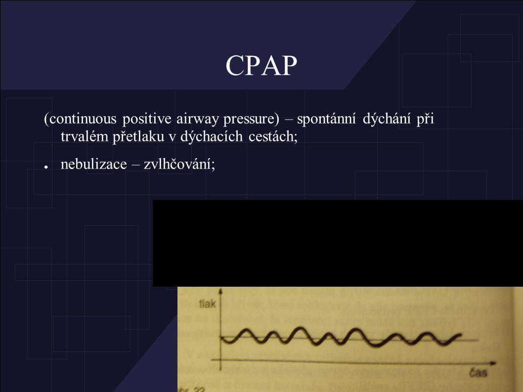 CPAP (continuous positive airway pressure) – spontánní dýchání při trvalém přetlaku v dýchacích cestách; ● nebulizace – zvlhčování;